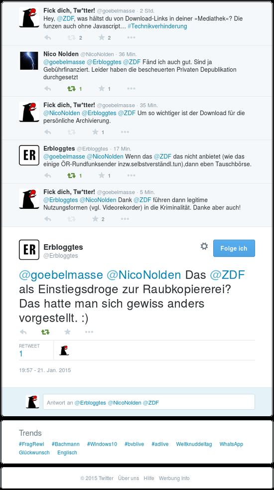 Wiedergabe eines Dialoges auf dem Zwitscherchen -- @goebelmasse (das bin ich) fiepst: Hey, @ZDF, was hältst du von Download-Links in deiner »Mediathek«? Die funzen auch ohne Javascript... #Technikverhinderung -- @NicoNolden antwortet: @goebelmasse @Erbloggtes @ZDF Fänd ich auch gut. Sind ja Gebührfinanziert. Leider haben die bescheuerten Privaten Depublikation durchgesetzt -- @goebelmasse antwortet: @NicoNolden @Erbloggtes @ZDF Um so wichtiger ist der Download für die persönliche Archivierung -- @Erbloggtes antwortet: @goebelmasse @NicoNolden Wenn das @ZDF das nicht anbietet (was das einige ÖR-Rundfunksender inzw.selbstverstdl.tun), dann eben Tauschbörse -- @goebelmasse antwortet: @Erbloggtes @NicoNolden Dank @ZDF führen dann legitime Nutzungsformen (vgl. Videorekorder) in die Kriminalität. Danke aber auch! -- @Erbloggtes antwortet: @goebelmasse @NicoNolden Das @ZDF als Einstiegsdroge zur Raubkopiererei? Das hatte man sich gewiss anders vorgestellt. :)