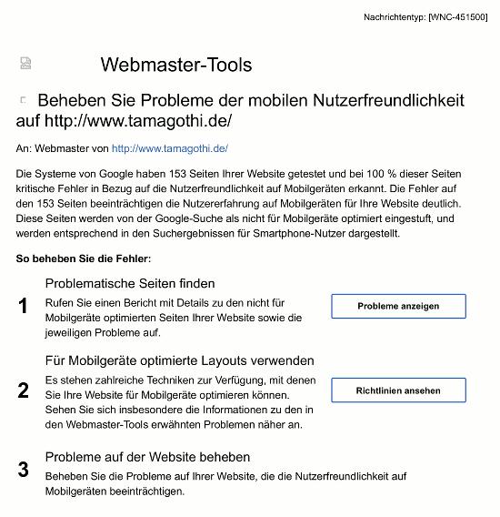 Webmaster-Tools -- Beheben Sie Probleme der mobilen Nutzerfreundlichkeit auf http://www.tamagothi.de/ -- An: Webmaster von http://www.tamagothi.de/ -- Die Systeme von Google haben 153 Seiten Ihrer Website getestet und bei 100 % dieser Seiten kritische Fehler in Bezug auf die Nutzerfreundlichkeit auf Mobilgeräten erkannt. Die Fehler auf den 153 Seiten beeinträchtigen die Nutzererfahrung auf Mobilgeräten für Ihre Website deutlich. Diese Seiten werden von der Google-Suche als nicht für Mobilgeräte optimiert eingestuft, und werden entsprechend in den Suchergebnissen für Smartphone-Nutzer dargestellt. So beheben Sie die Fehler: -- 1. Problematische Seiten finden -- Rufen Sie einen Bericht mit Details zu den nicht für Mobilgeräte optimierten Seiten Ihrer Website sowie die jeweiligen Probleme auf. -- [Probleme anzeigen] -- 2. Für Mobilgeräte optimierte Layouts verwenden -- Es stehen zahlreiche Techniken zur Verfügung, mit denen Sie Ihre Website für Mobilgeräte optimieren können. Sehen Sie sich insbesondere die Informationen zu den in den Webmaster-Tools erwähnten Problemen näher an. -- [Richtlinien ansehen] -- 3. Probleme auf der Website beheben -- Beheben Sie die Probleme auf Ihrer Website, die die Nutzerfreundlichkeit auf Mobilgeräten beeinträchtigen.